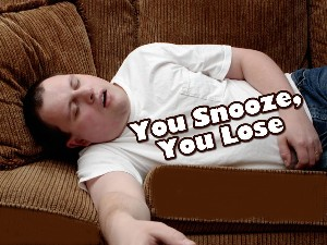 You snooze… you lose…